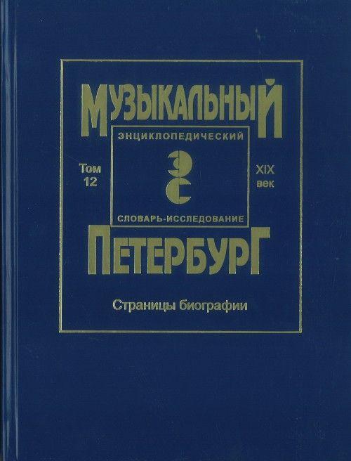 Muzykalnyj Peterburg. Entsiklopedicheskij slovar-issledovanie. XIX vek. Tom XII. Stranitsy biografii