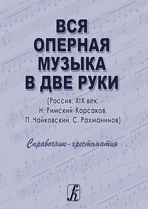 Vsja opernaja muzyka v dve ruki (Rossija, XIX vek: N. Rimskij-Korsakov, P. Tchaikovski, S. Rachmaninov). Spravochnik-khrestomatija