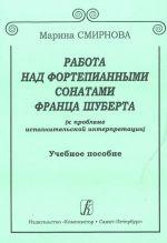 Rabota nad fortepiannymi sonatami Frantsa Schuberta (k probleme ispolnitelskoj interpretatsii). Uchebnoe posobie