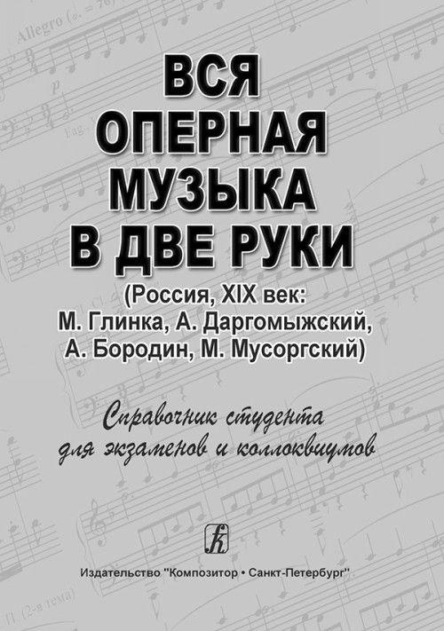 Vsja opernaja muzyka v dve ruki (Rossija, XIX vek: M. Glinka, A. Dargomyzhskij, A. Borodin, M. Musorgskij). Spravochnik-khrestomatija