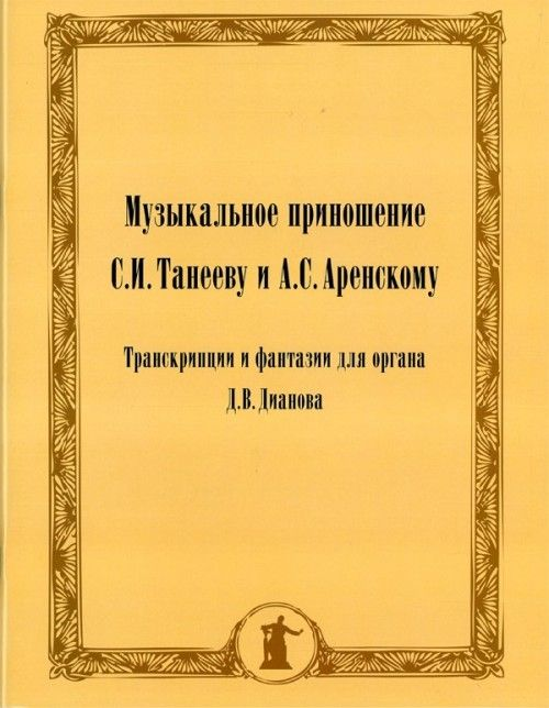 Music offering to S. I. Taneev and A. S. Arenski. Transcriptions and fantasies for the organ of D. V. Dianova