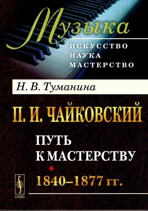 P. I. Tchaikovski. Chast 1. Put k masterstvu. 1840-1877 gg.