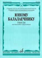 Junomu balalaechniku: Pesy dlja balalajki i fortepiano Sost. R. Chendeva i V. Semendjaev