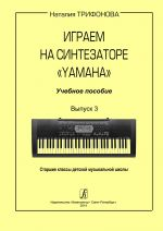Igraem na sintezatore Yamaha. Uchebnoe posobie. Vypusk 3. Starshie klassy detskoj muzykalnoj shkoly