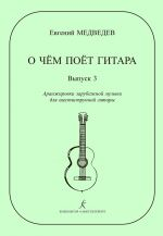 What Guitar Is Singing About. Volume 3. Trancsriptions of Western music for 6-string guitar by Ye. Medvedev. Teaching aid for middle and senior grades of music schools